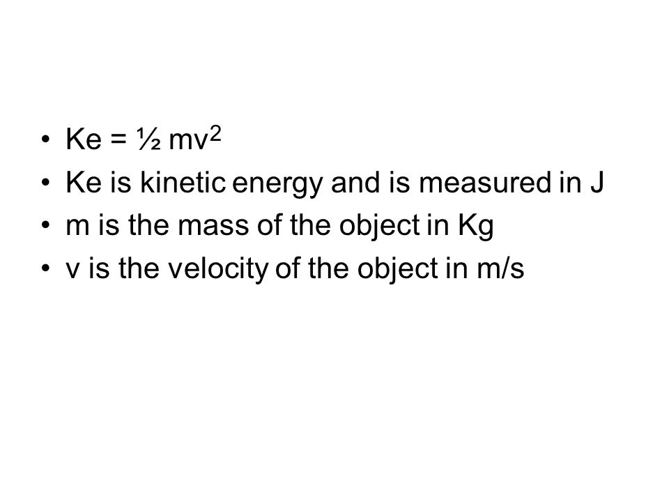 Ke = ½ mv2 Ke is kinetic energy and is measured in J.