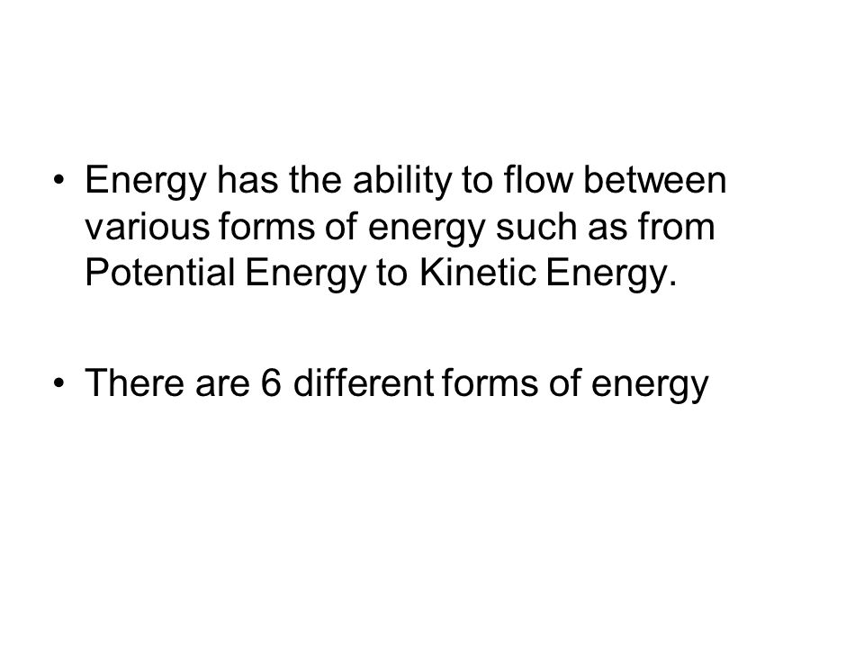 Energy has the ability to flow between various forms of energy such as from Potential Energy to Kinetic Energy.