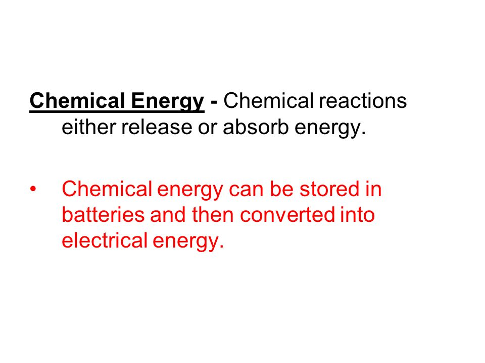 Chemical Energy - Chemical reactions either release or absorb energy.