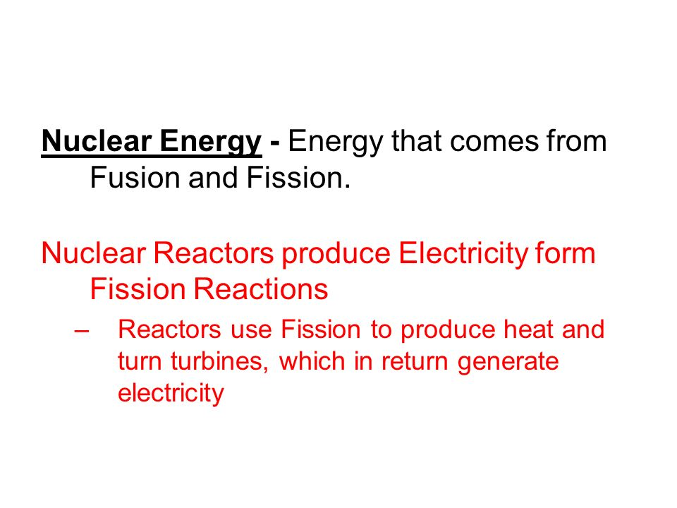 Nuclear Energy - Energy that comes from Fusion and Fission.