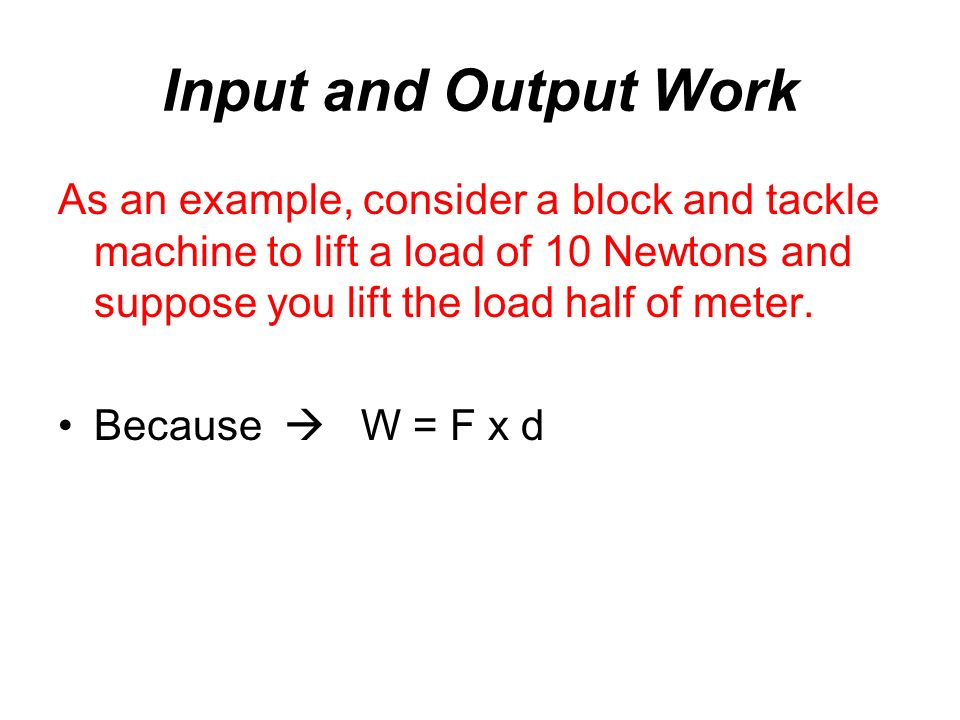 Input and Output Work As an example, consider a block and tackle machine to lift a load of 10 Newtons and suppose you lift the load half of meter.