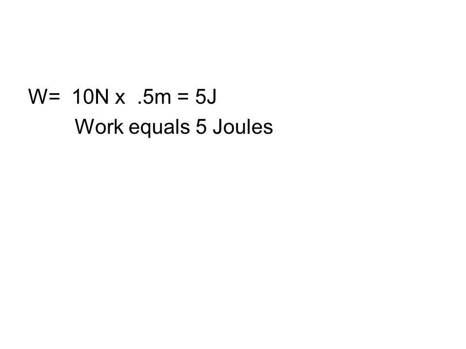W= 10N x .5m = 5J Work equals 5 Joules