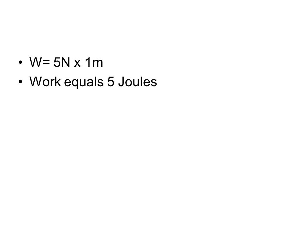 W= 5N x 1m Work equals 5 Joules