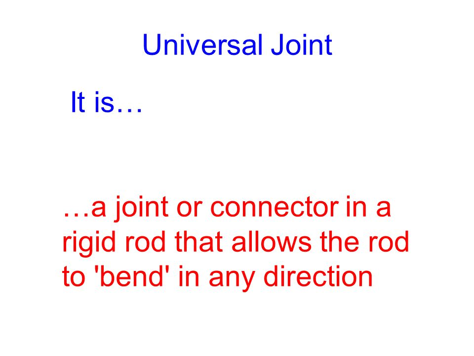 Universal Joint It is… …a joint or connector in a rigid rod that allows the rod to bend in any direction.