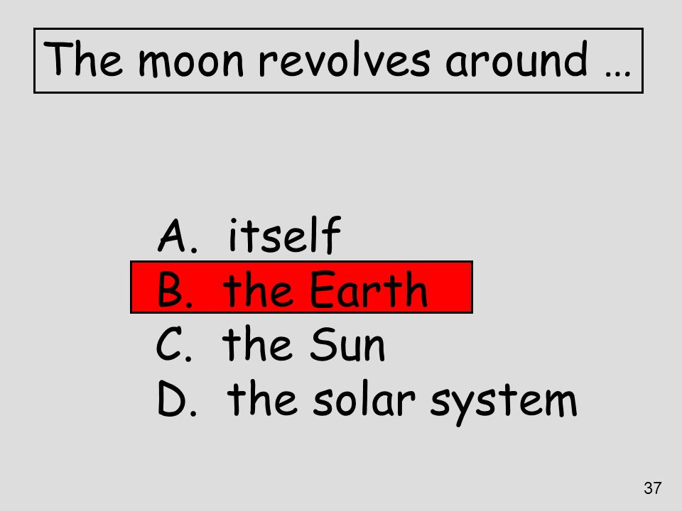 The moon revolves around …