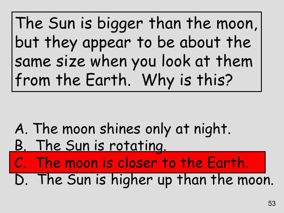 The Sun is bigger than the moon, but they appear to be about the