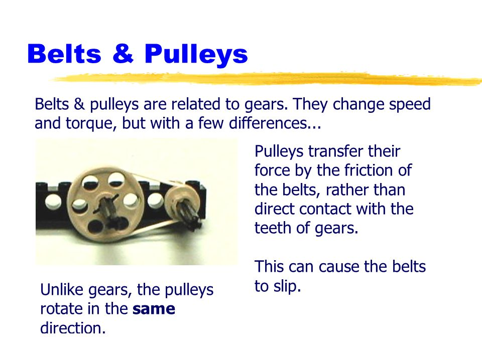 Belts & Pulleys Belts & pulleys are related to gears. They change speed and torque, but with a few differences...