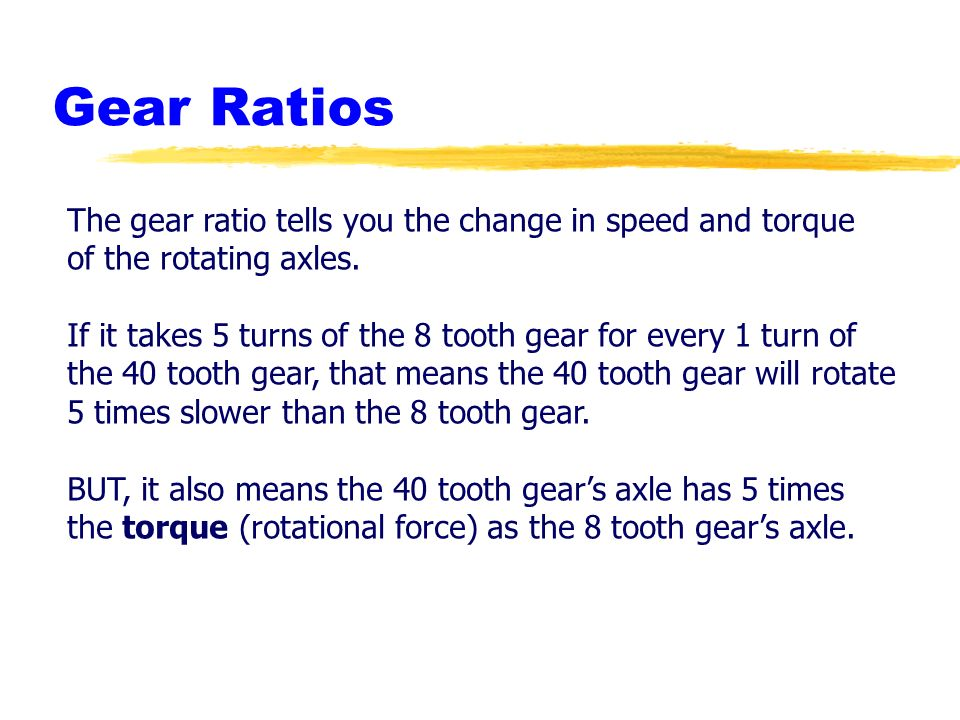 Gear Ratios The gear ratio tells you the change in speed and torque