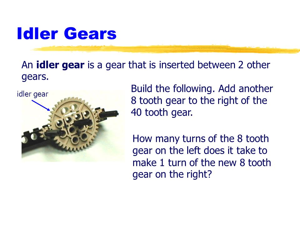 Idler GearsAn idler gear is a gear that is inserted between 2 other gears. Build the following. Add another.