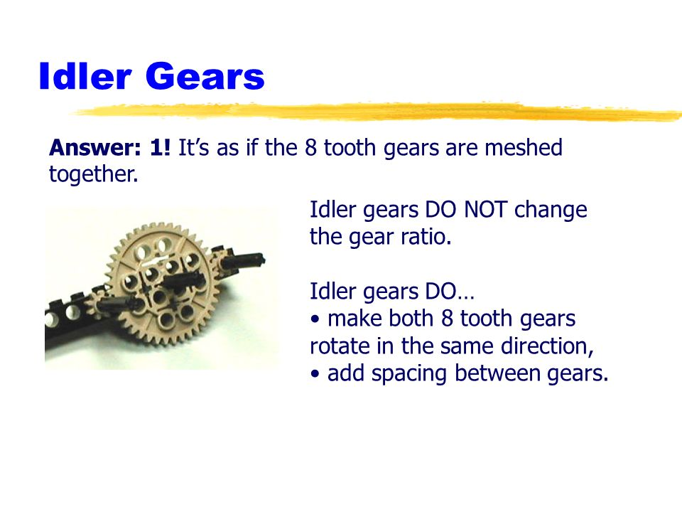 Idler Gears Answer: 1! It's as if the 8 tooth gears are meshed together. Idler gears DO NOT change the gear ratio.