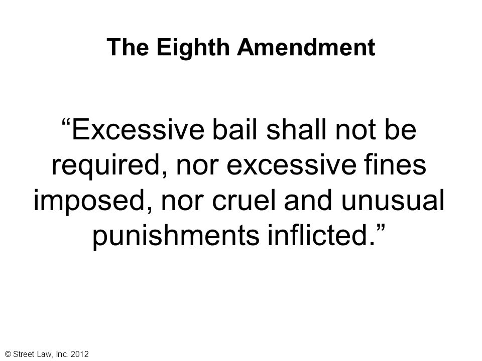 The Eighth Amendment Excessive bail shall not be required, nor excessive fines imposed, nor cruel and unusual punishments inflicted.