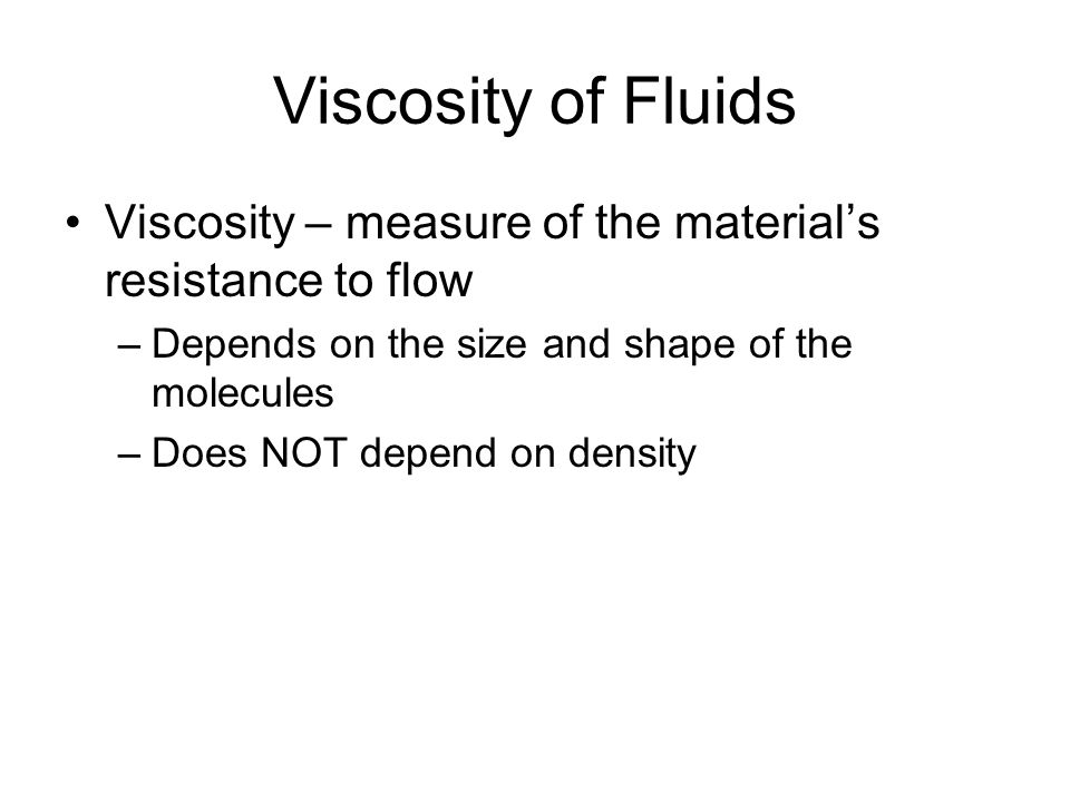 Viscosity of Fluids Viscosity – measure of the material's resistance to flow. Depends on the size and shape of the molecules.