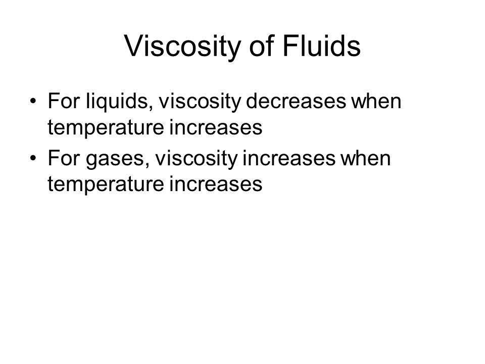 Viscosity of Fluids For liquids, viscosity decreases when temperature increases.