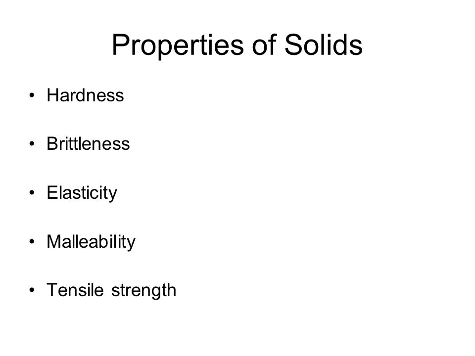 Properties of Solids Hardness Brittleness Elasticity Malleability