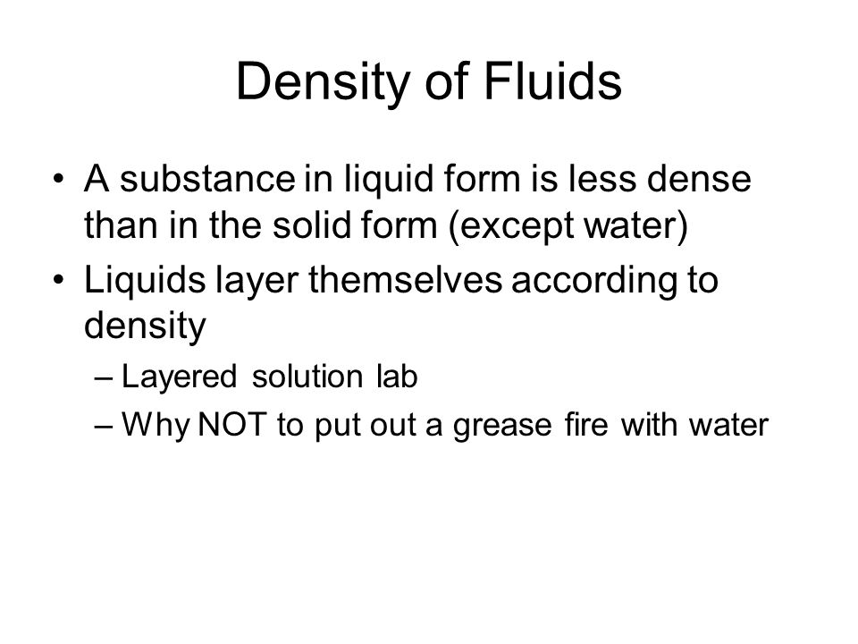 Density of Fluids A substance in liquid form is less dense than in the solid form (except water) Liquids layer themselves according to density.