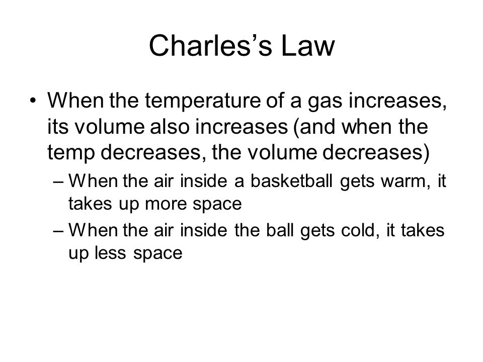 Charles's Law When the temperature of a gas increases, its volume also increases (and when the temp decreases, the volume decreases)