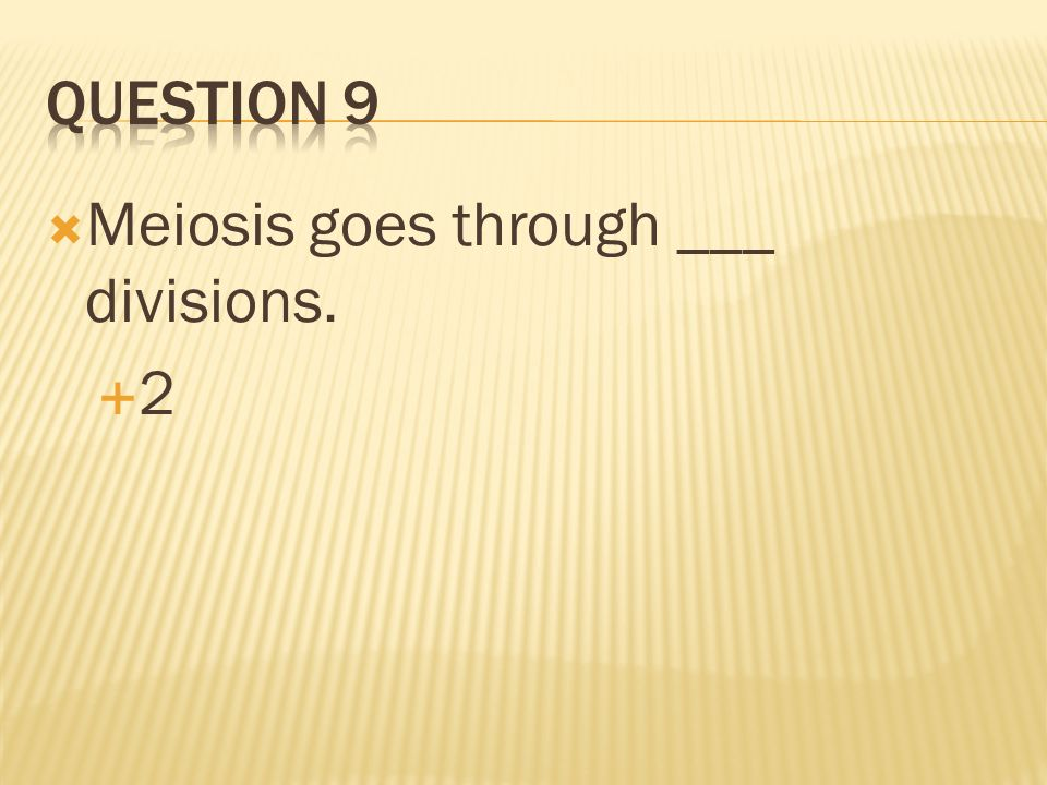 Question 9 Meiosis goes through ___ divisions. 2