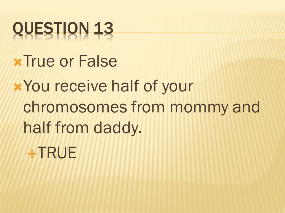 Question 13 True or False You receive half of your chromosomes from mommy and half from daddy. TRUE