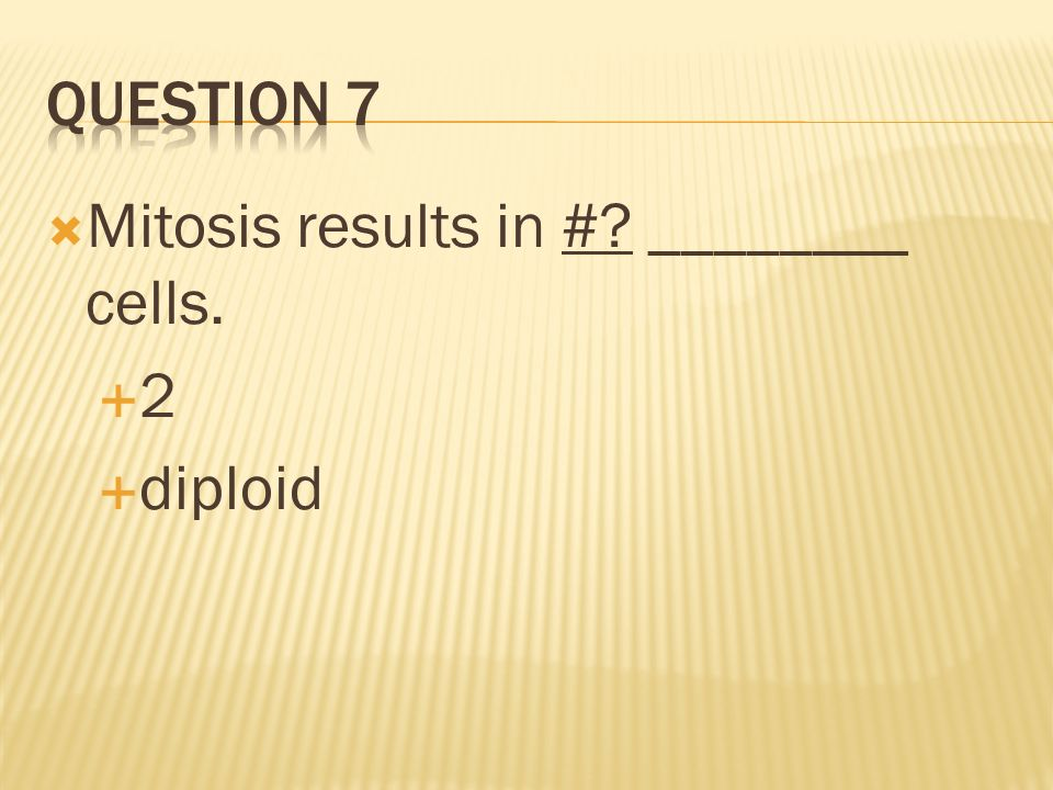 Question 7 Mitosis results in # ________ cells. 2 diploid