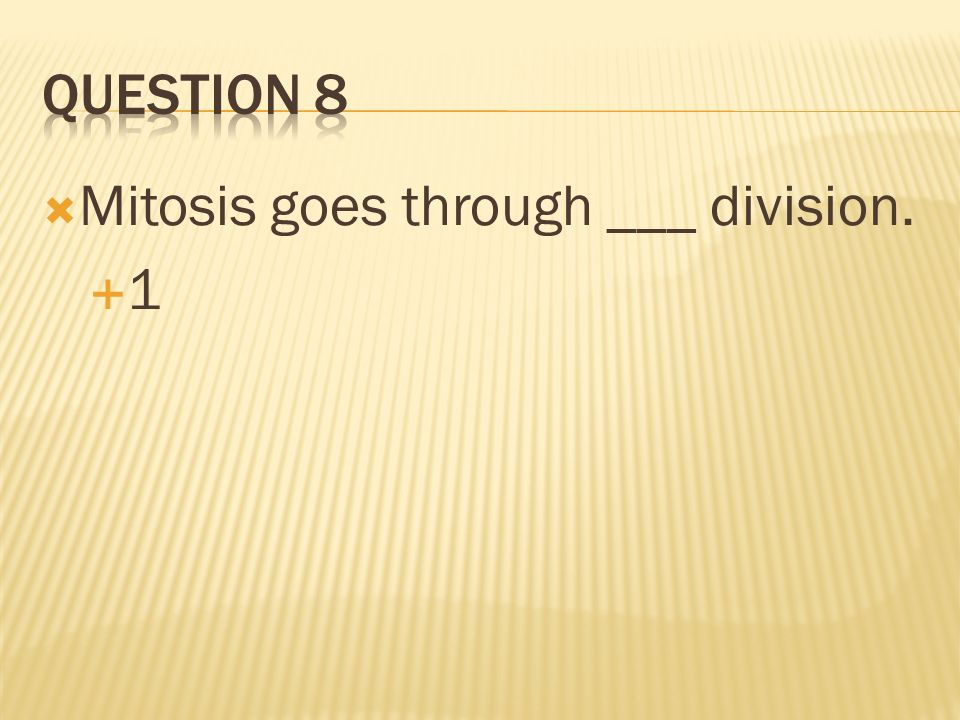 Question 8 Mitosis goes through ___ division. 1