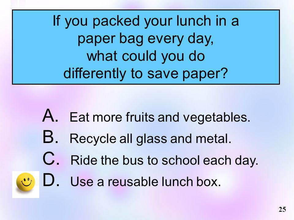 Eat more fruits and vegetables. Recycle all glass and metal.