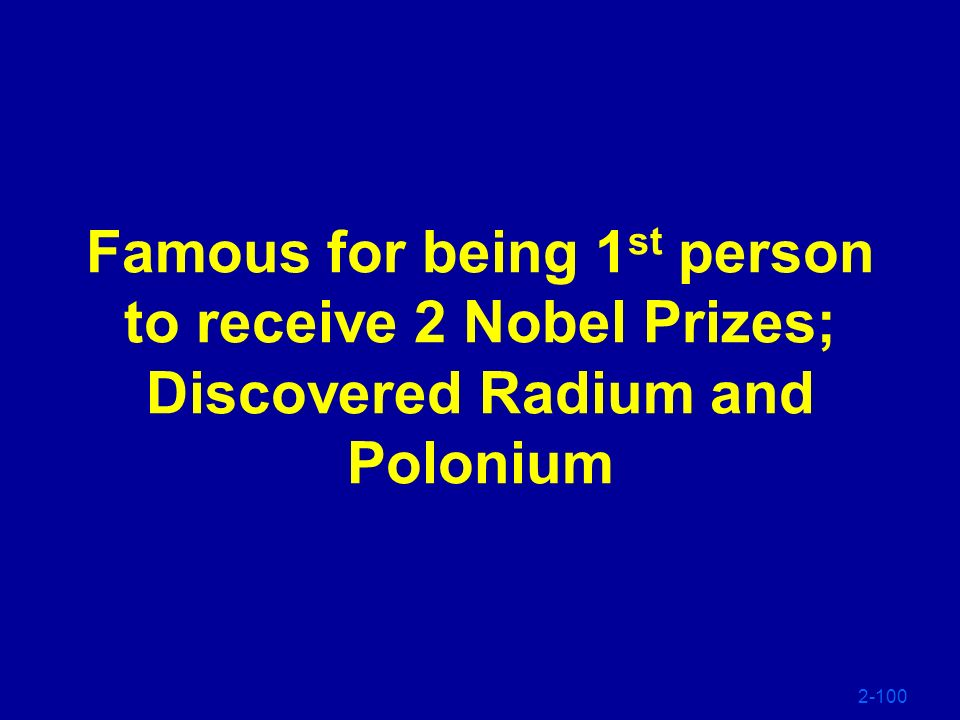 Famous for being 1st person to receive 2 Nobel Prizes; Discovered Radium and Polonium