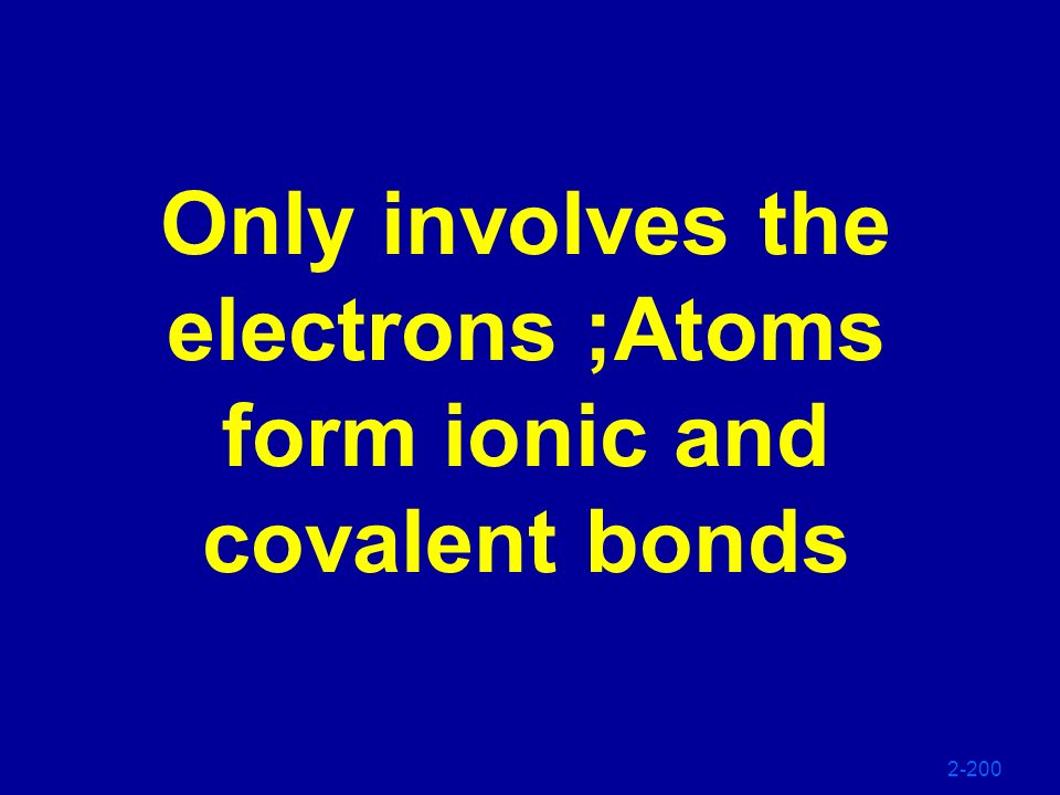 Only involves the electrons ;Atoms form ionic and covalent bonds