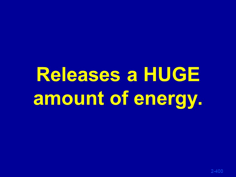 Releases a HUGE amount of energy.