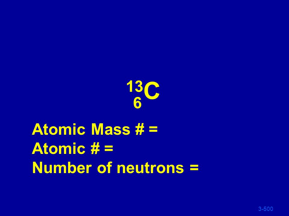 13C 6 Atomic Mass # = Atomic # = Number of neutrons = 3-500
