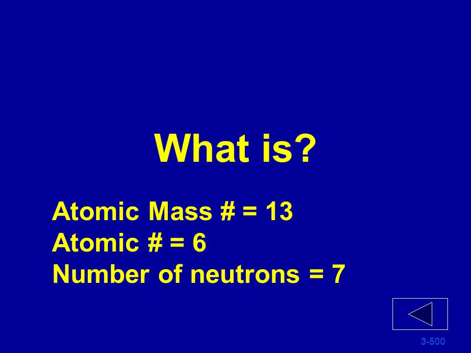 What is Atomic Mass # = 13 Atomic # = 6 Number of neutrons = 7 3-500