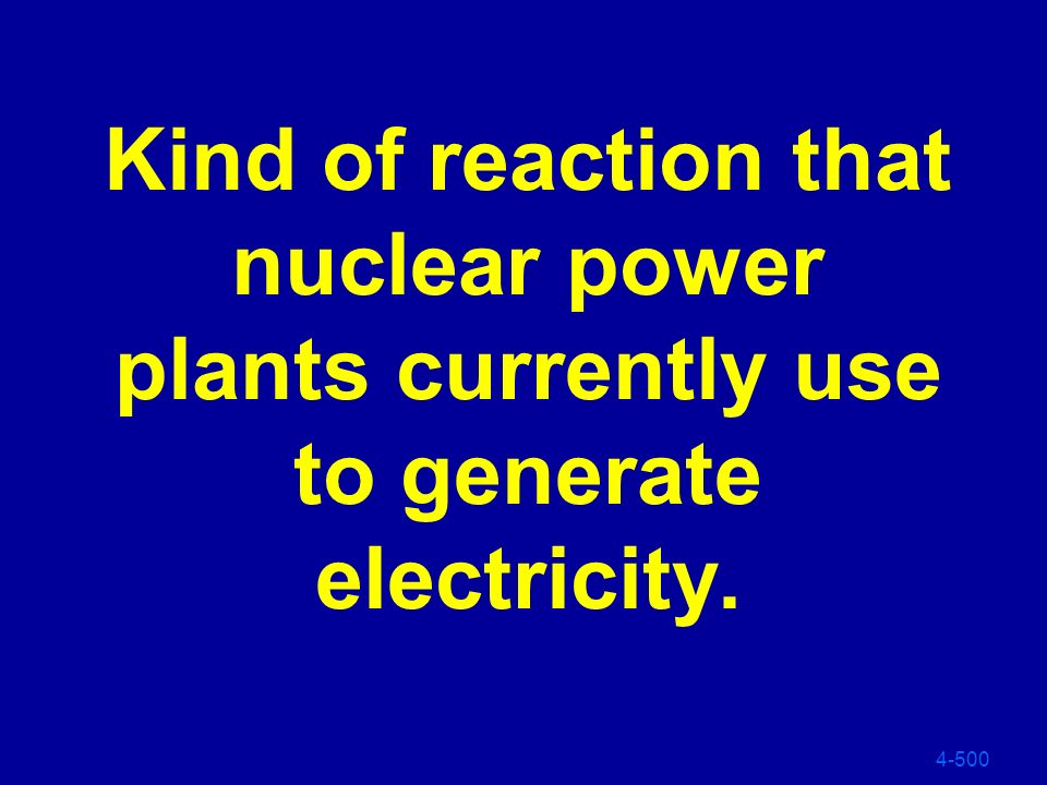 Kind of reaction that nuclear power plants currently use to generate electricity.