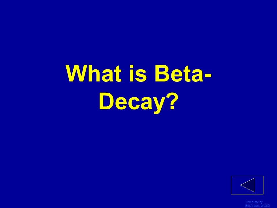 What is Beta- Decay Template by Bill Arcuri, WCSD