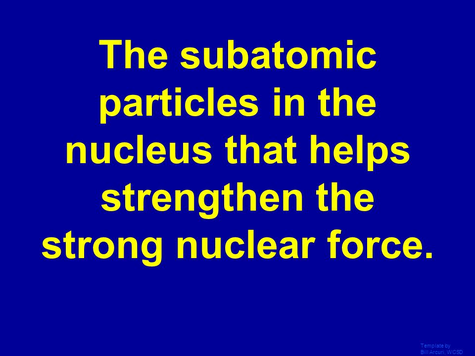 The subatomic particles in the nucleus that helps strengthen the strong nuclear force.