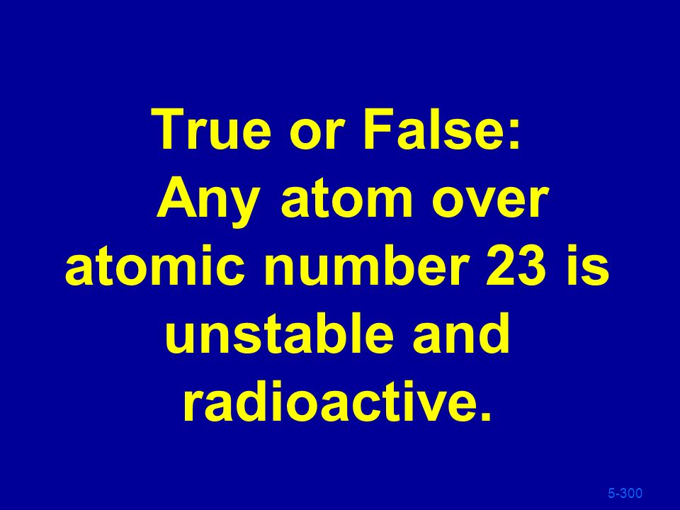 True or False: Any atom over atomic number 23 is unstable and radioactive.
