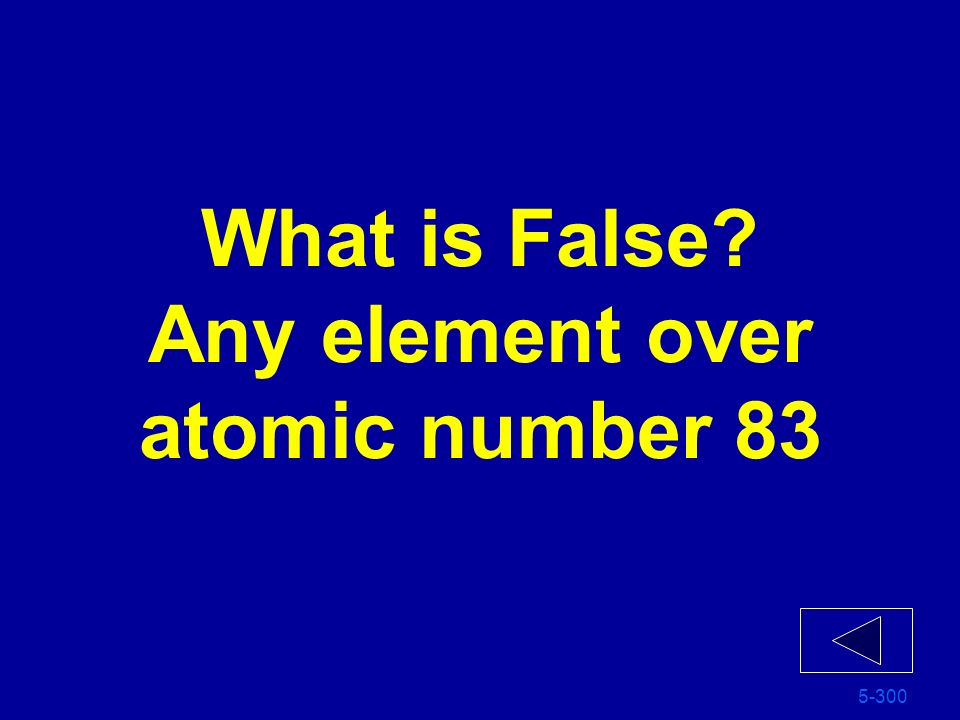 What is False Any element over atomic number 83