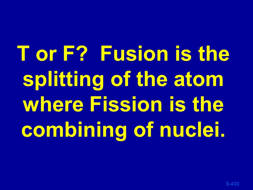 T or F Fusion is the splitting of the atom where Fission is the combining of nuclei.