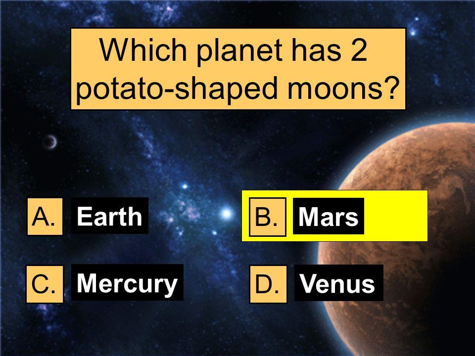 Which planet has 2 potato-shaped moons A. Earth B. Mars C. Mercury D.