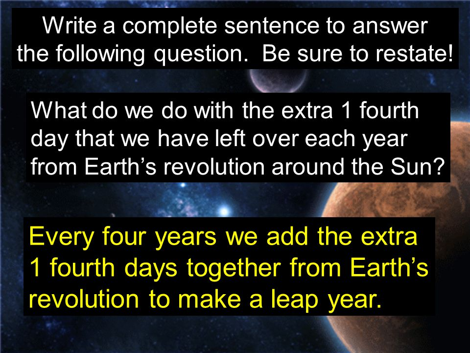 Every four years we add the extra 1 fourth days together from Earth's