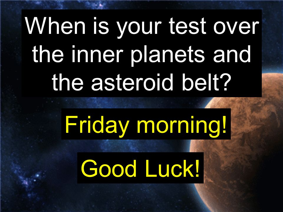 When is your test over the inner planets and the asteroid belt Friday morning! Good Luck!