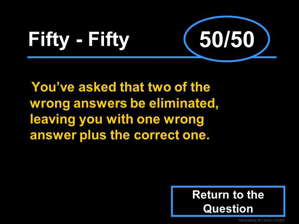 50/50 Fifty - Fifty. You've asked that two of the wrong answers be eliminated, leaving you with one wrong answer plus the correct one.