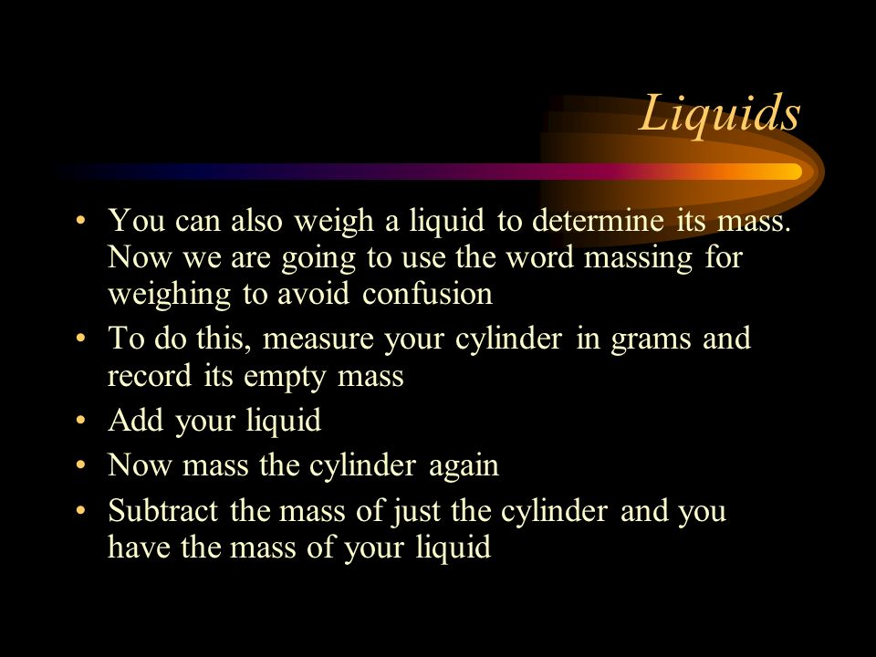 Liquids You can also weigh a liquid to determine its mass. Now we are going to use the word massing for weighing to avoid confusion.