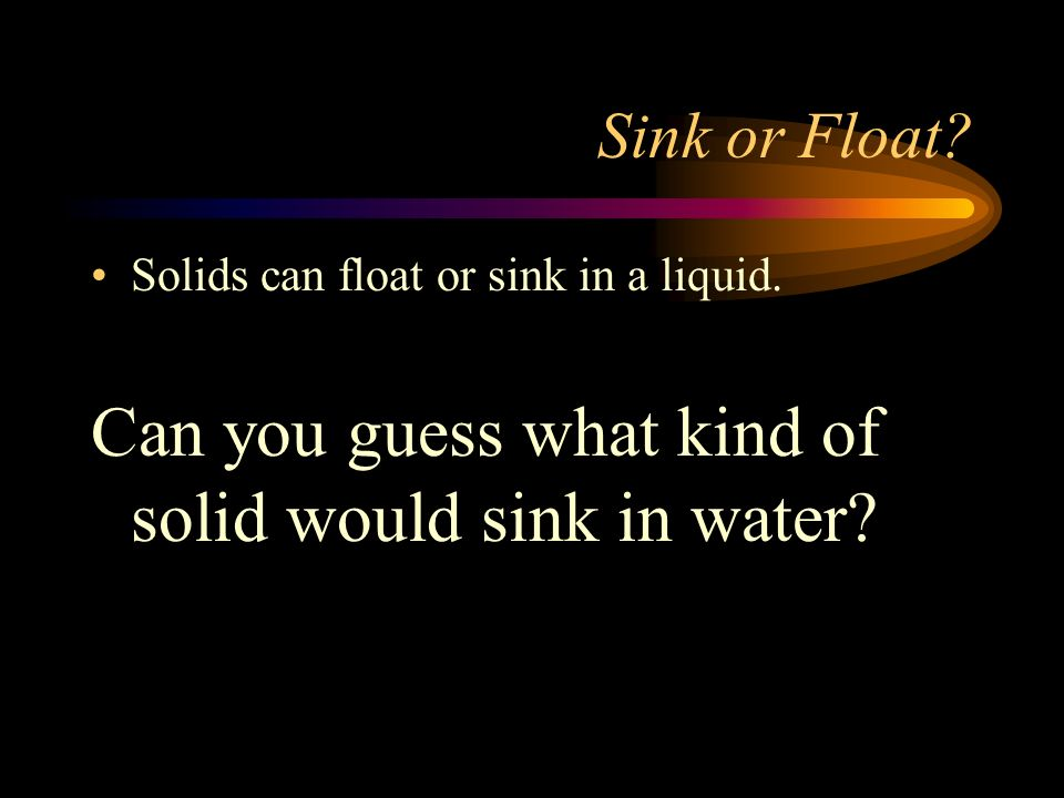 Can you guess what kind of solid would sink in water