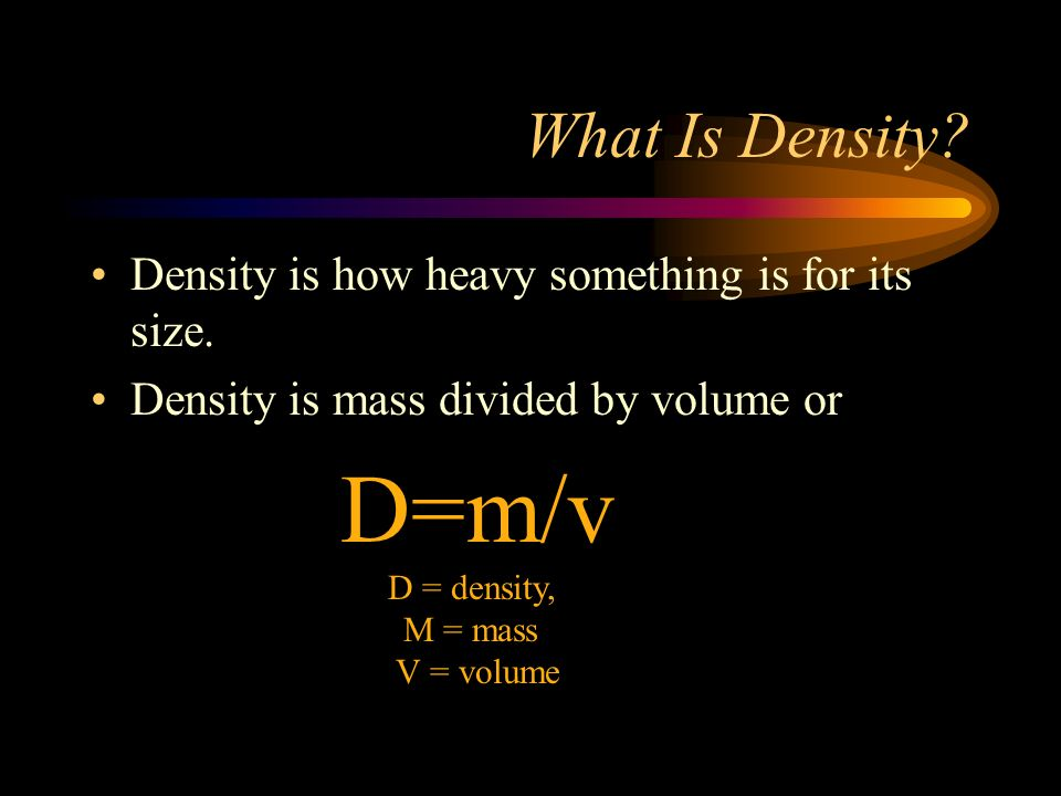 D=m/v D = density, What Is Density