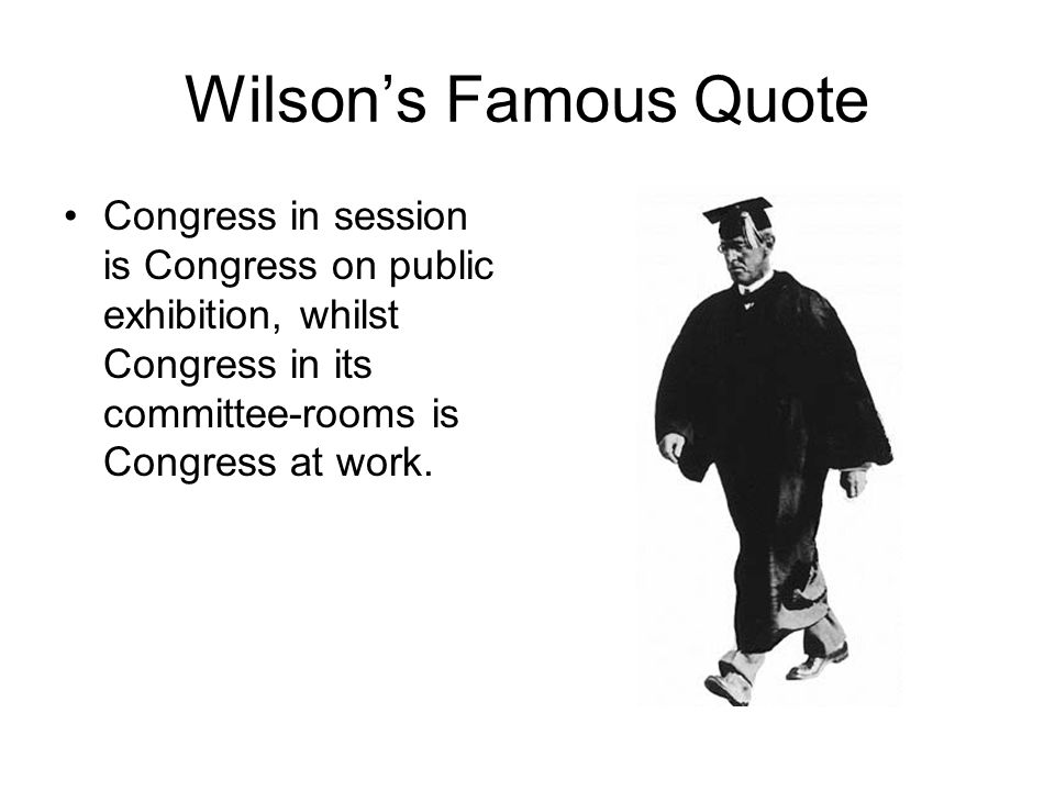 Wilson's Famous Quote Congress in session is Congress on public exhibition, whilst Congress in its committee-rooms is Congress at work.