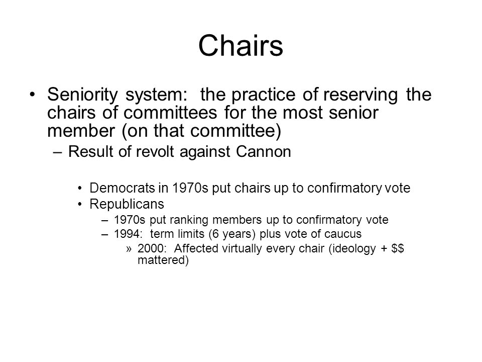 Chairs Seniority system: the practice of reserving the chairs of committees for the most senior member (on that committee)