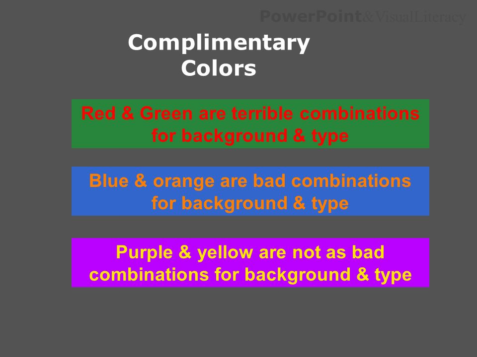 Complimentary ColorsRed & Green are terrible combinations for background & type. Blue & orange are bad combinations for background & type.
