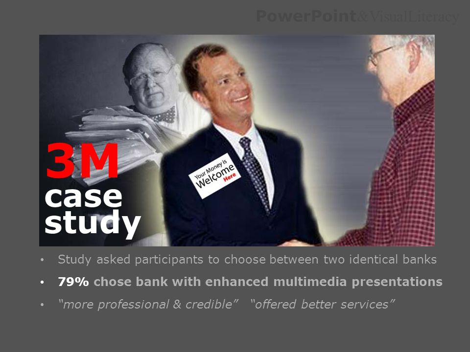 3M case study Study asked participants to choose between two identical banks. 79% chose bank with enhanced multimedia presentations.