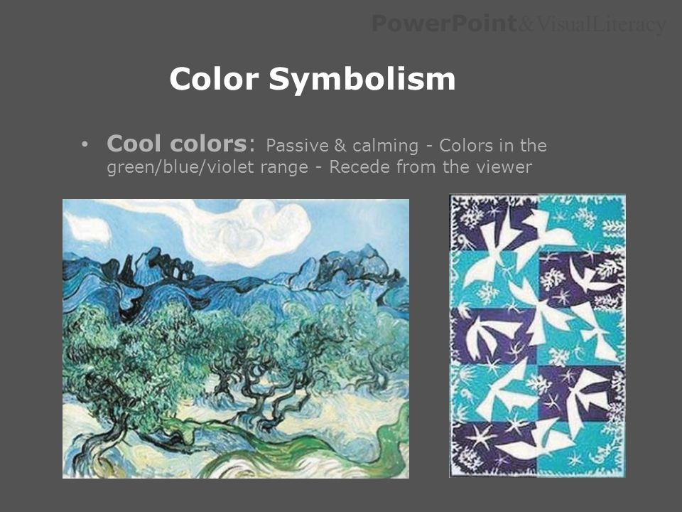 Color Symbolism Cool colors: Passive & calming - Colors in the green/blue/violet range - Recede from the viewer.