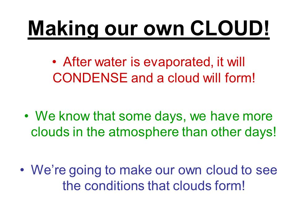 After water is evaporated, it will CONDENSE and a cloud will form!