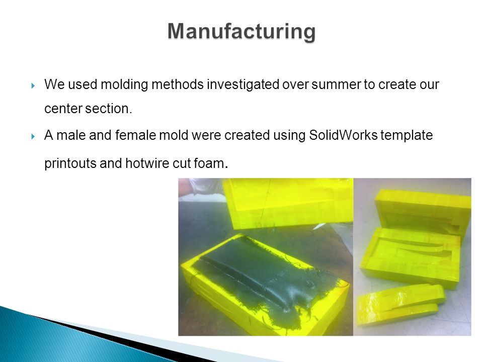 Manufacturing We used molding methods investigated over summer to create our center section.